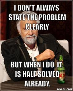 resized_the-most-interesting-man-in-the-world-meme-generator-i-don-t-always-state-the-problem-clearly-but-when-i-do-it-is-half-solved-already-75c417
